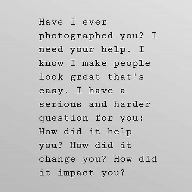 Have I ever photographed you? I need your help. I know I make people look great that's easy. I have a serious and harder question for you: How did it help you? How did it change you? How did it impact you being photographed by me? I really want the unders